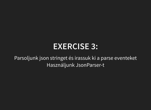EXERCISE 3: Parsoljunk json stringet és irassuk ki a parse eventeket Használjunk JsonParser-t