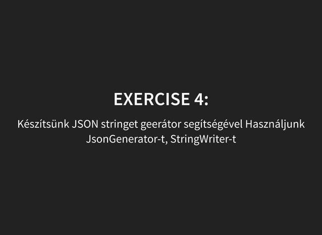 EXERCISE 4: Készítsünk JSON stringet geerátor segítségével Használjunk JsonGenerator-t, StringWriter-t