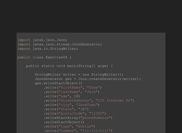 importjavax.json.Json; importjavax.json.stream.JsonGenerator; importjava.io.StringWriter; publicclassExercise04{ ...
