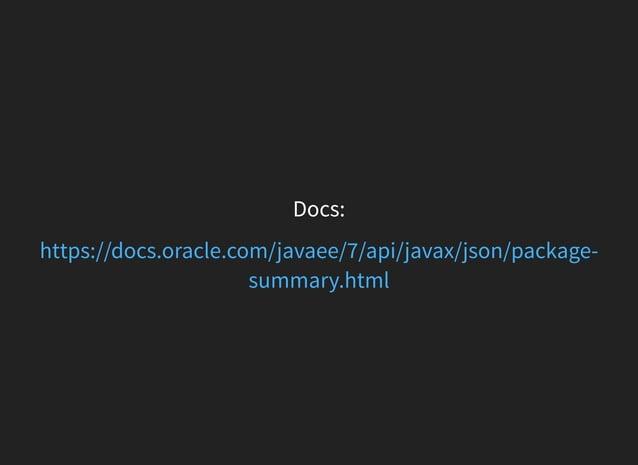 Docs: https://docs.oracle.com/javaee/7/api/javax/json/package- summary.html
