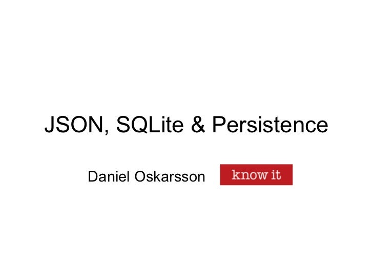 JSON, SQLite & Persistence    Daniel Oskarsson   Know IT