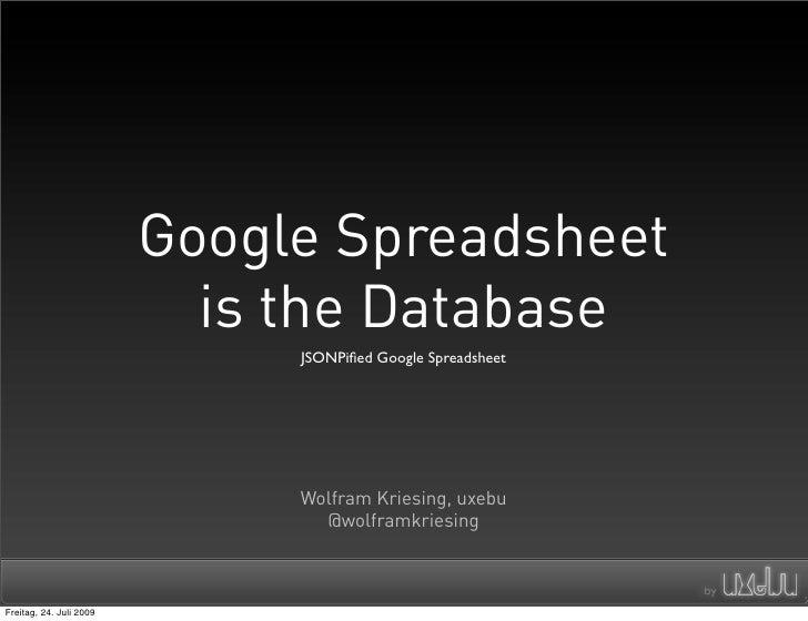Google Spreadsheet                            is the Database                               JSONPified Google Spreadsheet  ...