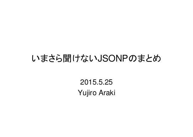 いまさら聞けないJSONPのまとめ 2015.5.25 Yujiro Araki