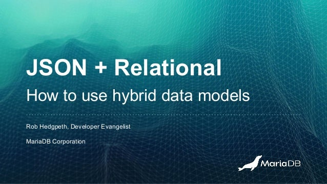 JSON + Relational How to use hybrid data models Rob Hedgpeth, Developer Evangelist MariaDB Corporation
