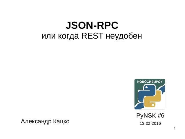 1 JSON-RPC или когда REST неудобен PyNSK #6 13.02.2016Александр Кацко