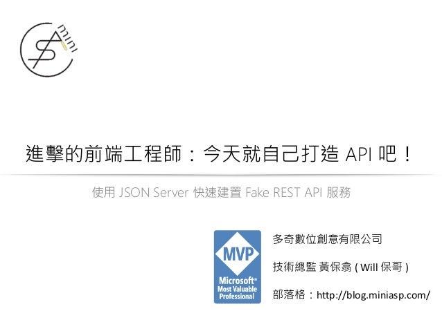 進擊的前端工程師:今天就自己打造 API 吧! 使用 JSON Server 快速建置 Fake REST API 服務 多奇數位創意有限公司 技術總監 黃保翕 ( Will 保哥 ) 部落格:http://blog.miniasp.com/