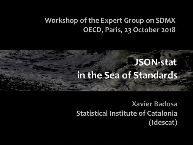 in the Sea of Standards Workshop of the Expert Group on SDMX OECD, Paris, 23 October 2018 Xavier Badosa Statistical Instit...