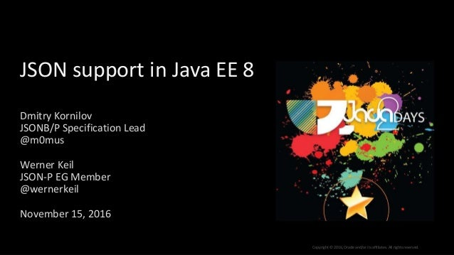 Copyright © 2016, Oracle and/or its affiliates. All rights reserved. JSON support in Java EE 8 Dmitry Kornilov JSONB/P Spe...