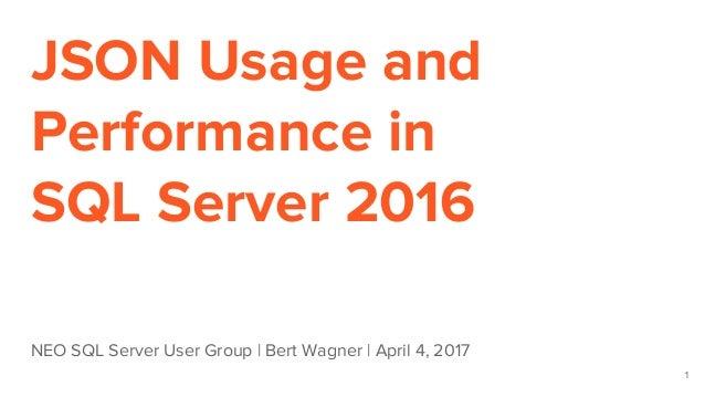 JSON Usage and Performance in SQL Server 2016 NEO SQL Server User Group | Bert Wagner | April 4, 2017 1