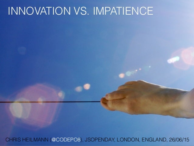 INNOVATION VS. IMPATIENCE CHRIS HEILMANN (@CODEPO8), JSOPENDAY, LONDON, ENGLAND, 26/06/15