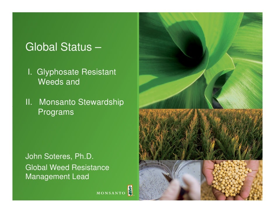 Global Status –  I. Glyphosate Resistant    Weeds and  II. Monsanto Stewardship     Programs     John Soteres, Ph.D. Globa...