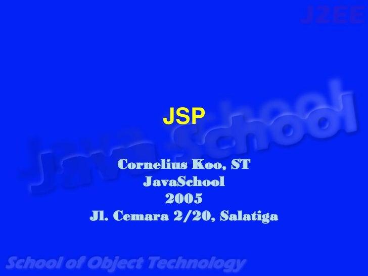 JSP    Cornelius Koo, ST       JavaSchool          2005Jl. Cemara 2/20, Salatiga
