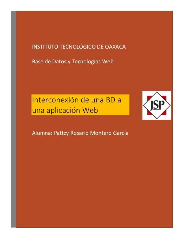 INSTITUTO TECNOLÓGICO DE OAXACA Base de Datos y Tecnologías Web Interconexión de una BD a una aplicación Web Alumna: Pattz...