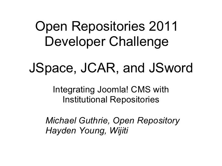 JSpace, JCAR, and JSword Integrating Joomla! CMS with Institutional Repositories Open Repositories 2011 Developer Challeng...