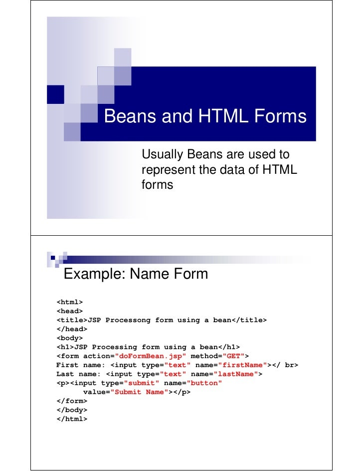 Beans and HTML Forms                   Usually Beans are used to                   represent the data of HTML             ...