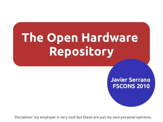 The Open Hardware Repository Javier Serrano FSCONS 2010 Disclaimer: my employer is very cool but these are just my own per...