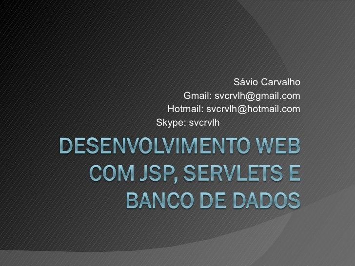 Sávio Carvalho Gmail: svcrvlh@gmail.com Hotmail: svcrvlh@hotmail.com Skype: svcrvlh