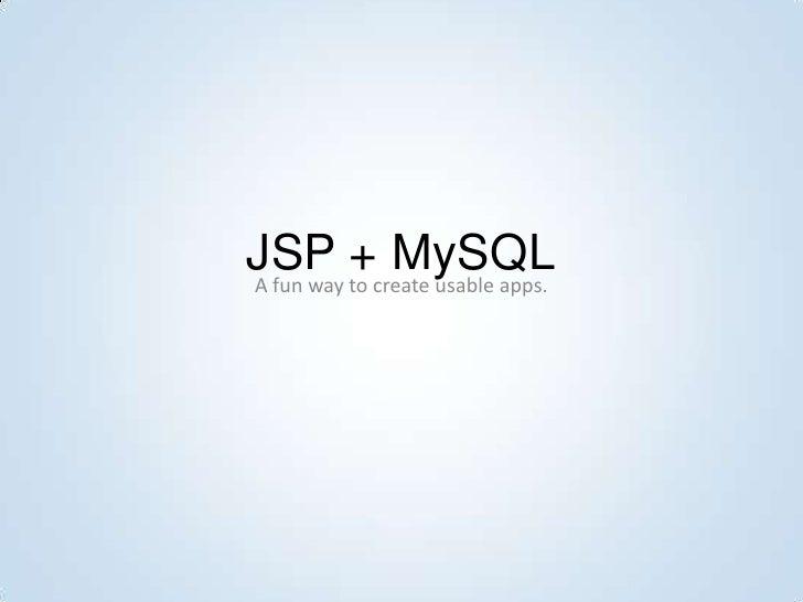 JSP to create usable apps. A fun way           + MySQL