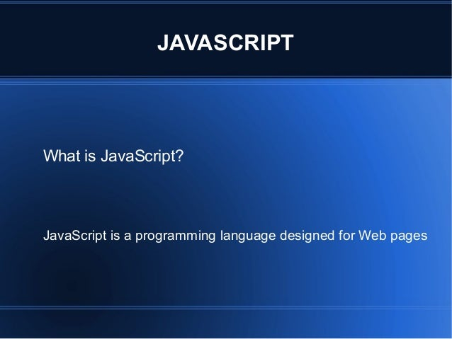 JAVASCRIPT What is JavaScript? JavaScript is a programming language designed for Web pages