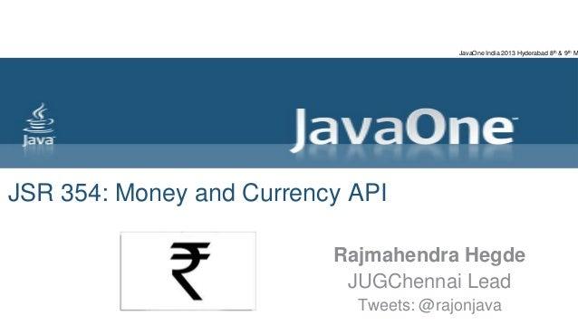 JSR 354: Money and Currency APIRajmahendra HegdeJUGChennai LeadTweets: @rajonjavaJavaOne India 2013 Hyderabad 8th & 9th M