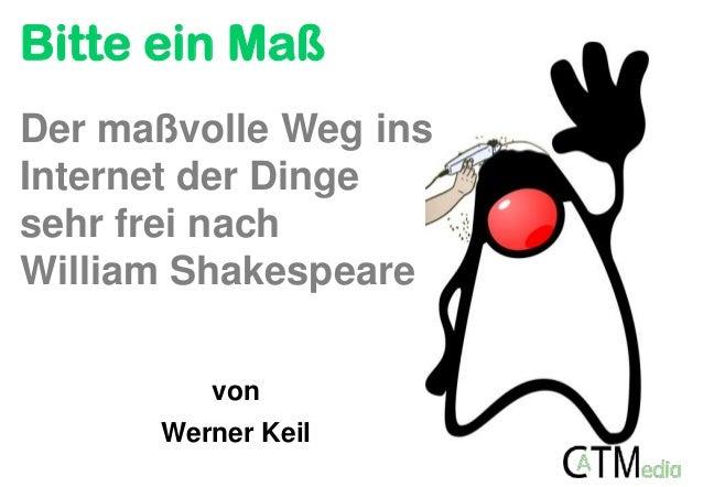 Bitte ein Maß von Werner Keil Der maßvolle Weg ins Internet der Dinge sehr frei nach William Shakespeare