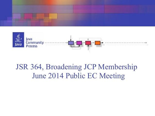 JSR 364, Broadening JCP Membership June 2014 Public EC Meeting