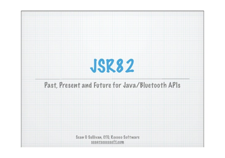 JSR82 Past, Present and Future for Java/Bluetooth APIs                Sean O Sullivan, CTO, Rococo Soft ware              ...