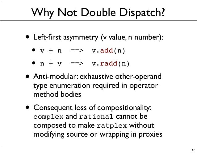 Why Not Double Dispatch? • Left-first asymmetry (v value, n number): • v + n ==> v.add(n) • n + v ==> v.radd(n) • Anti-modu...