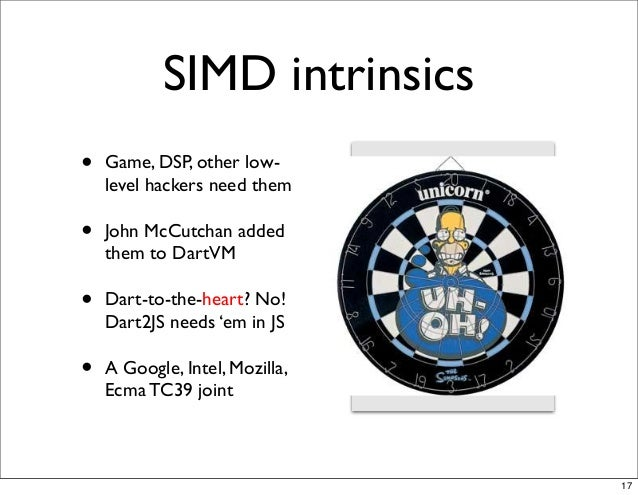 SIMD intrinsics • Game, DSP, other low- level hackers need them • John McCutchan added them to DartVM • Dart-to-the-heart?...