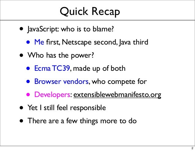 Quick Recap • JavaScript: who is to blame? • Me first, Netscape second, Java third • Who has the power? • Ecma TC39, made u...