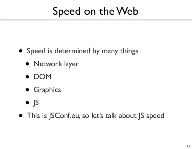 Speed on the Web • Speed is determined by many things • Network layer • DOM • Graphics • JS • This is JSConf.eu, so let's ...