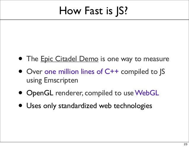 How Fast is JS? • The Epic Citadel Demo is one way to measure • Over one million lines of C++ compiled to JS using Emscrip...