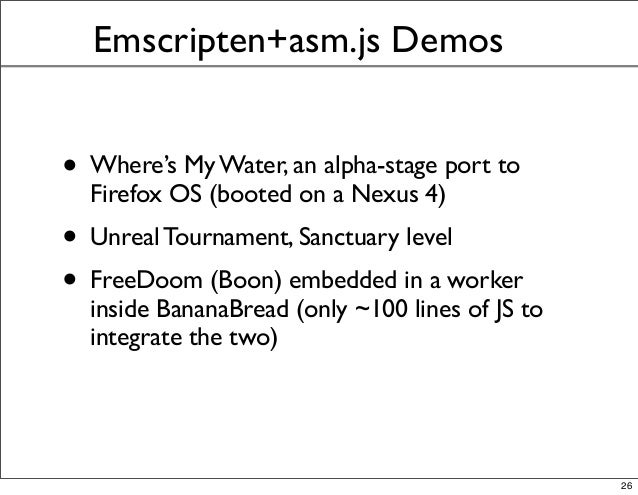 Emscripten+asm.js Demos • Where's My Water, an alpha-stage port to Firefox OS (booted on a Nexus 4) • Unreal Tournament, S...