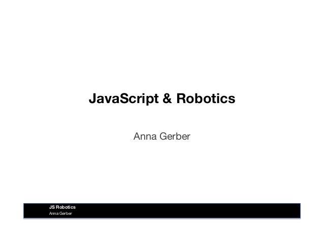 JavaScript & Robotics Anna Gerber Anna Gerber JS Robotics