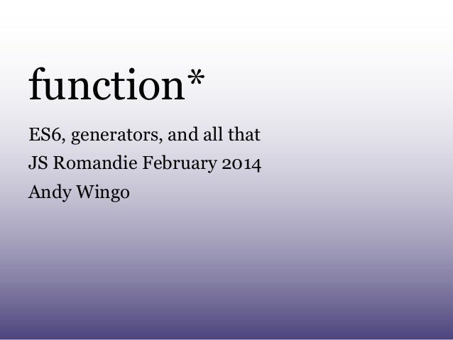 function* ES6, generators, and all that JS Romandie February 2014 Andy Wingo