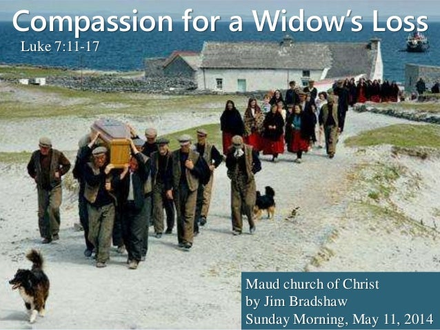 Compassion for a Widow's Loss Luke 7:11-17 Maud church of Christ by Jim Bradshaw Sunday Morning, May 11, 2014