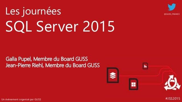 #JSS2015 Les journées SQL Server 2015 Un événement organisé par GUSS @GUSS_FRANCE Galla Pupel, Membre du Board GUSS Jean-P...
