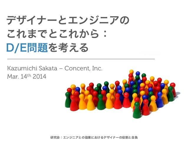 デザイナーとエンジニアの これまでとこれから: D/E問題を考える Kazumichi Sakata – Concent, Inc. Mar. 14th 2014 研究会:エンジニアとの協業におけるデザイナーの役割と自負