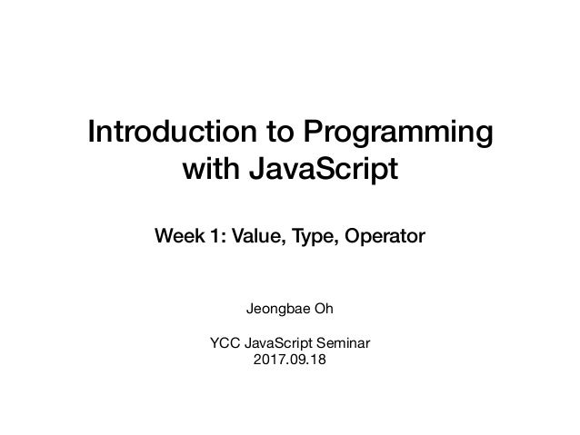 Introduction to Programming with JavaScript Week 1: Value, Type, Operator Jeongbae Oh  YCC JavaScript Seminar  2017.09.18