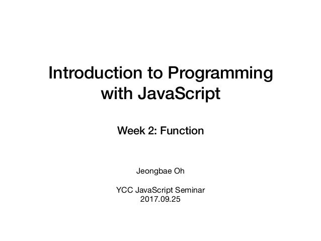 Introduction to Programming with JavaScript Week 2: Function Jeongbae Oh  YCC JavaScript Seminar  2017.09.25