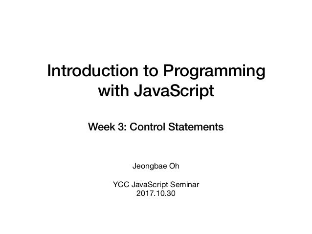 Introduction to Programming with JavaScript Week 3: Control Statements Jeongbae Oh  YCC JavaScript Seminar  2017.10.30