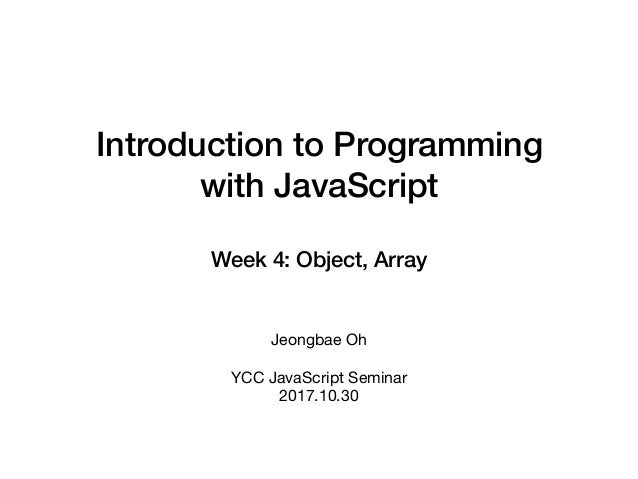 Introduction to Programming with JavaScript Week 4: Object, Array Jeongbae Oh  YCC JavaScript Seminar  2017.10.30