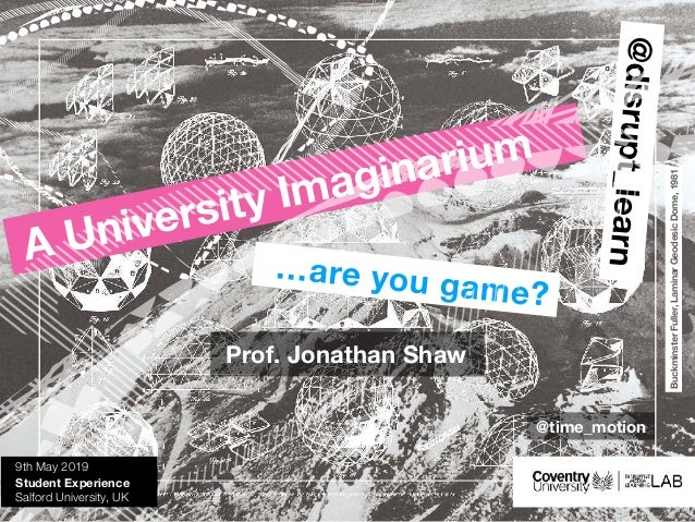 @disrupt_learn …are you game? A University Imaginarium 9th May 2019 Student Experience Salford University, UK Prof. Jonath...