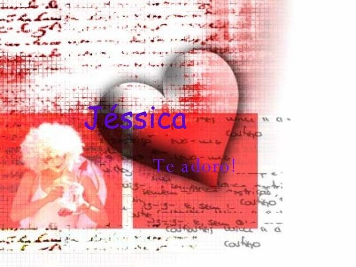 Jéssica  Te adoro! Jéssica   Te adoro!