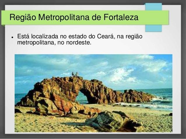 Região Metropolitana de Fortaleza   Está localizada no estado do Ceará, na região  metropolitana, no nordeste.