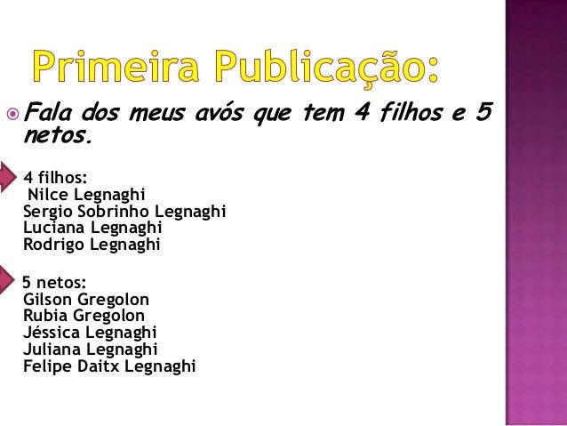 Fala dos meus avós que tem 4 filhos e 5 netos. 4 filhos: Nilce Legnaghi Sergio Sobrinho Legnaghi Luciana Legnaghi Rodrigo...