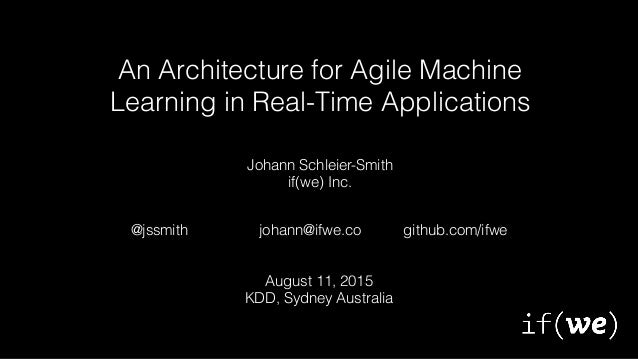 An Architecture for Agile Machine Learning in Real-Time Applications johann@ifwe.co@jssmith github.com/ifwe Johann Schleie...