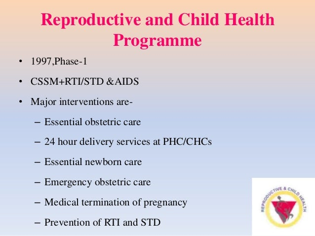 Reproductive and Child Health Programme • 1997,Phase-1 • CSSM+RTI/STD &AIDS • Major interventions are- – Essential obstetr...