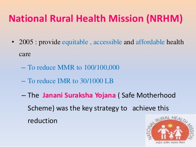 National Rural Health Mission (NRHM) • 2005 : provide equitable , accessible and affordable health care – To reduce MMR to...