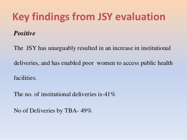 Key findings from JSY evaluation Positive The JSY has unarguably resulted in an increase in institutional deliveries, and ...